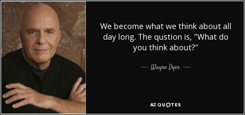 We become what we think about all day long. The qustion is,