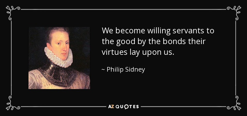 We become willing servants to the good by the bonds their virtues lay upon us. - Philip Sidney