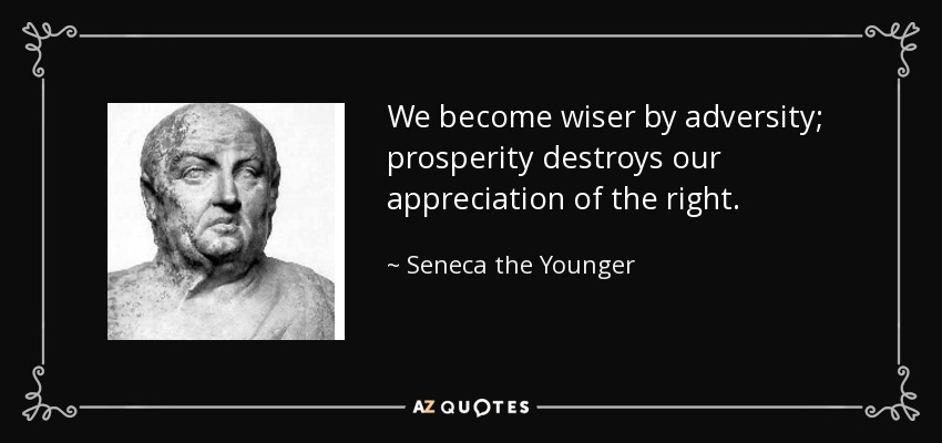 We become wiser by adversity; prosperity destroys our appreciation of the right. - Seneca the Younger