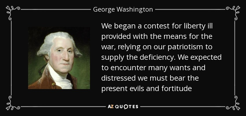 We began a contest for liberty ill provided with the means for the war, relying on our patriotism to supply the deficiency. We expected to encounter many wants and distressed we must bear the present evils and fortitude - George Washington