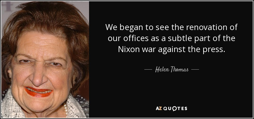 We began to see the renovation of our offices as a subtle part of the Nixon war against the press. - Helen Thomas