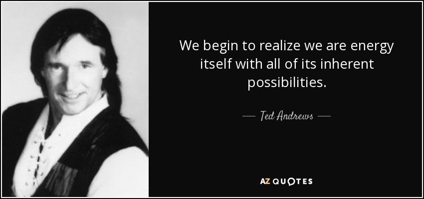 We begin to realize we are energy itself with all of its inherent possibilities. - Ted Andrews