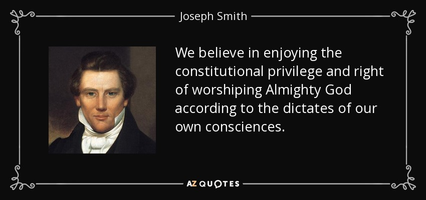 We believe in enjoying the constitutional privilege and right of worshiping Almighty God according to the dictates of our own consciences. - Joseph Smith, Jr.