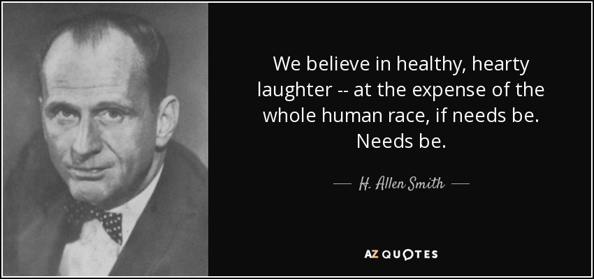 We believe in healthy, hearty laughter -- at the expense of the whole human race, if needs be. Needs be. - H. Allen Smith
