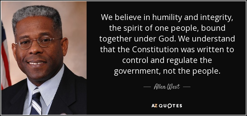 We believe in humility and integrity, the spirit of one people, bound together under God. We understand that the Constitution was written to control and regulate the government, not the people. - Allen West