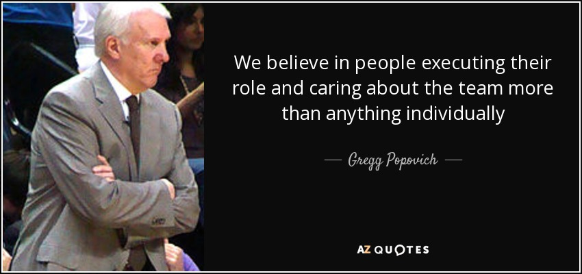 We believe in people executing their role and caring about the team more than anything individually - Gregg Popovich