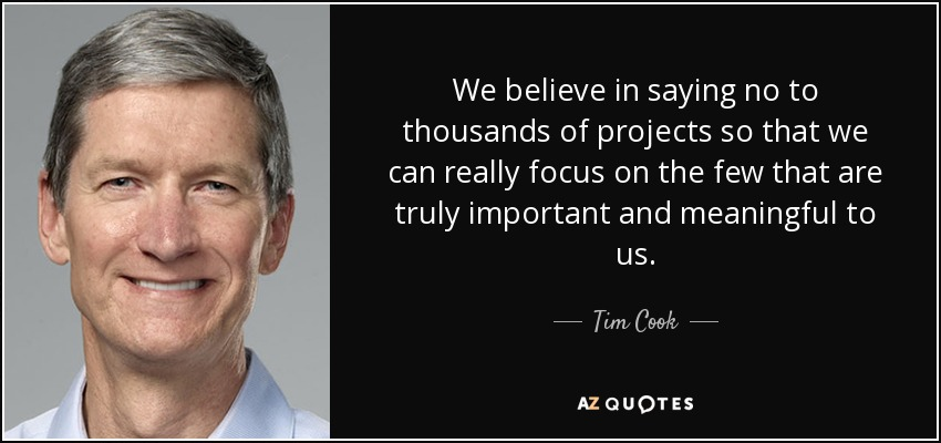 We believe in saying no to thousands of projects so that we can really focus on the few that are truly important and meaningful to us. - Tim Cook