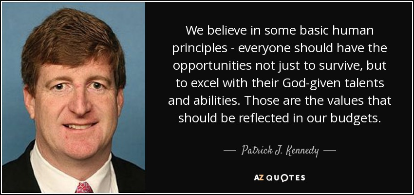 We believe in some basic human principles - everyone should have the opportunities not just to survive, but to excel with their God-given talents and abilities. Those are the values that should be reflected in our budgets. - Patrick J. Kennedy