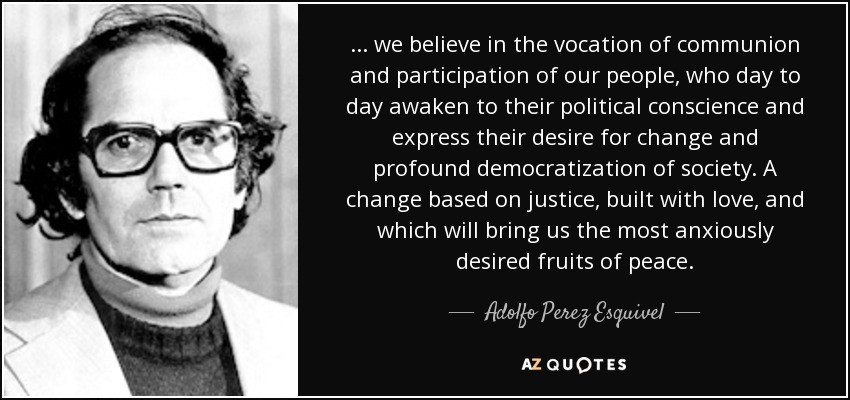 ... we believe in the vocation of communion and participation of our people, who day to day awaken to their political conscience and express their desire for change and profound democratization of society. A change based on justice, built with love, and which will bring us the most anxiously desired fruits of peace. - Adolfo Perez Esquivel