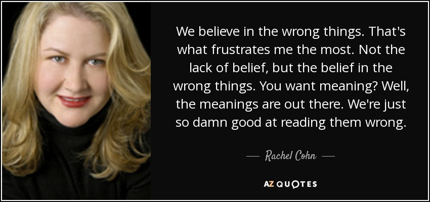 We believe in the wrong things. That's what frustrates me the most. Not the lack of belief, but the belief in the wrong things. You want meaning? Well, the meanings are out there. We're just so damn good at reading them wrong. - Rachel Cohn
