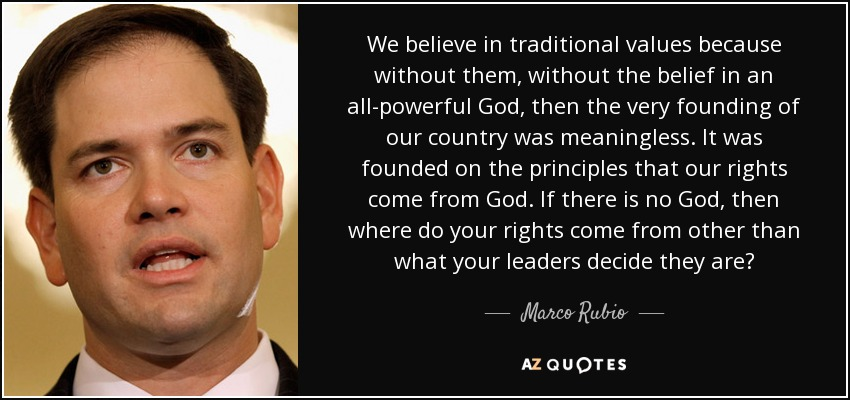 We believe in traditional values because without them, without the belief in an all-powerful God, then the very founding of our country was meaningless. It was founded on the principles that our rights come from God. If there is no God, then where do your rights come from other than what your leaders decide they are? - Marco Rubio