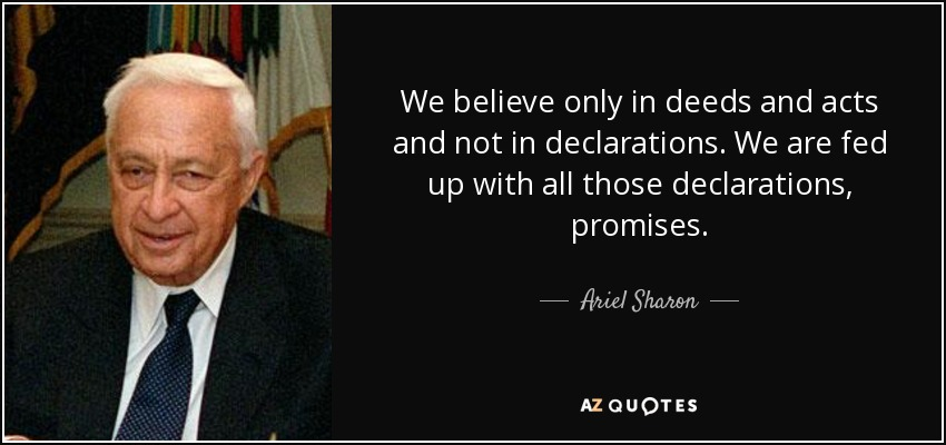 We believe only in deeds and acts and not in declarations. We are fed up with all those declarations, promises. - Ariel Sharon