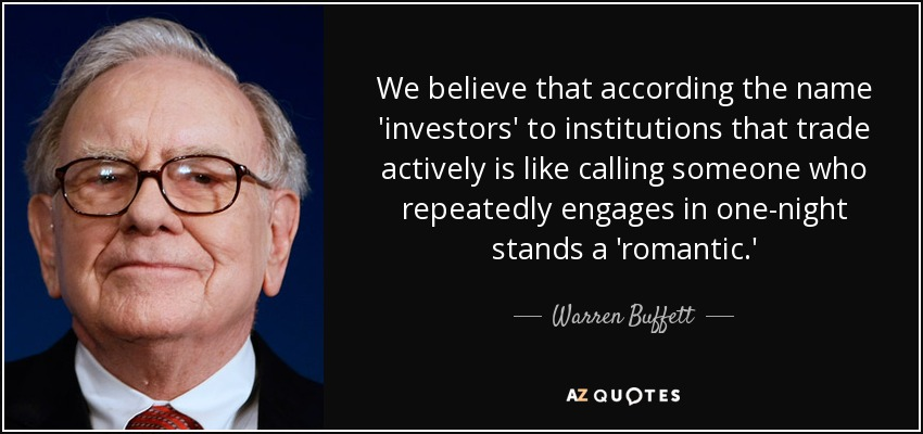 We believe that according the name 'investors' to institutions that trade actively is like calling someone who repeatedly engages in one-night stands a 'romantic.' - Warren Buffett