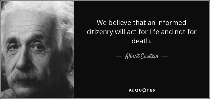 We believe that an informed citizenry will act for life and not for death. - Albert Einstein