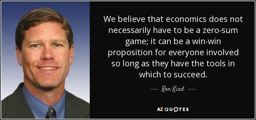 We believe that economics does not necessarily have to be a zero-sum game; it can be a win-win proposition for everyone involved so long as they have the tools in which to succeed. - Ron Kind