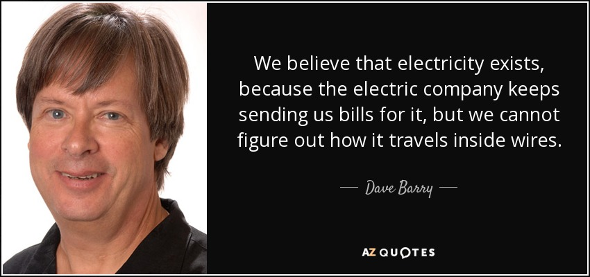 We believe that electricity exists, because the electric company keeps sending us bills for it, but we cannot figure out how it travels inside wires. - Dave Barry