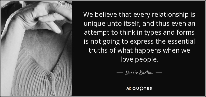 We believe that every relationship is unique unto itself, and thus even an attempt to think in types and forms is not going to express the essential truths of what happens when we love people. - Dossie Easton