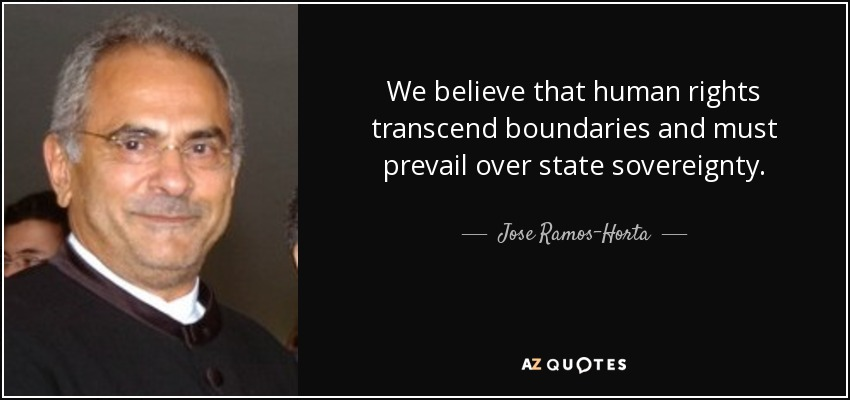 We believe that human rights transcend boundaries and must prevail over state sovereignty. - Jose Ramos-Horta