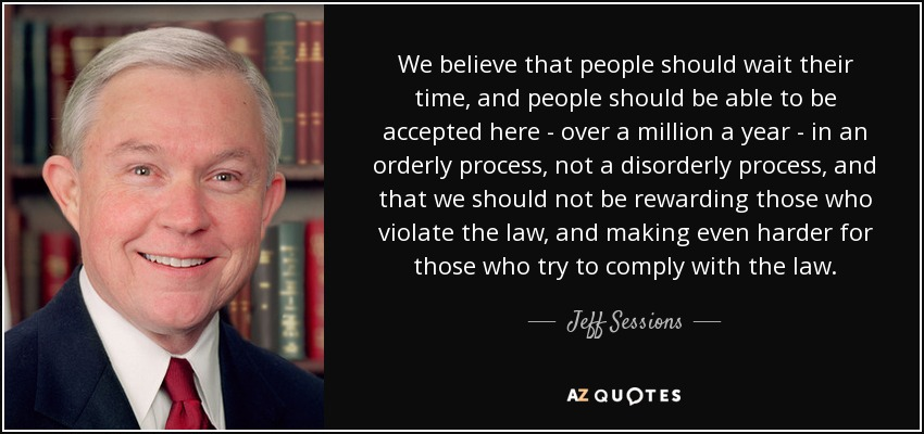 We believe that people should wait their time, and people should be able to be accepted here - over a million a year - in an orderly process, not a disorderly process, and that we should not be rewarding those who violate the law, and making even harder for those who try to comply with the law. - Jeff Sessions