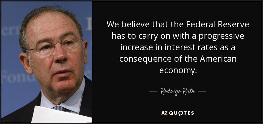 We believe that the Federal Reserve has to carry on with a progressive increase in interest rates as a consequence of the American economy. - Rodrigo Rato
