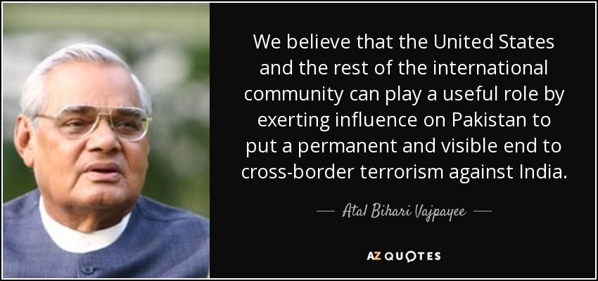 We believe that the United States and the rest of the international community can play a useful role by exerting influence on Pakistan to put a permanent and visible end to cross-border terrorism against India. - Atal Bihari Vajpayee