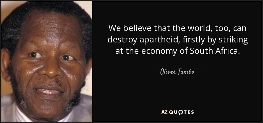 We believe that the world, too, can destroy apartheid, firstly by striking at the economy of South Africa. - Oliver Tambo