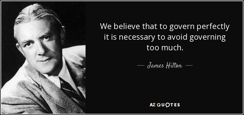 We believe that to govern perfectly it is necessary to avoid governing too much. - James Hilton