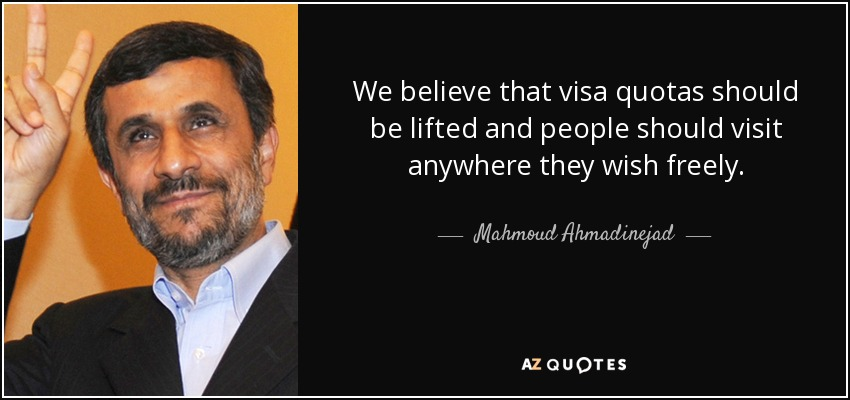 We believe that visa quotas should be lifted and people should visit anywhere they wish freely. - Mahmoud Ahmadinejad