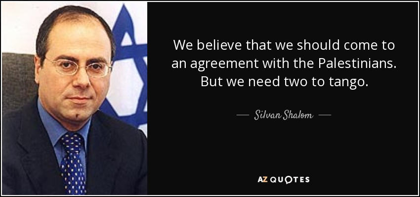 We believe that we should come to an agreement with the Palestinians. But we need two to tango. - Silvan Shalom