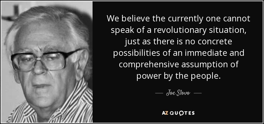 We believe the currently one cannot speak of a revolutionary situation, just as there is no concrete possibilities of an immediate and comprehensive assumption of power by the people. - Joe Slovo
