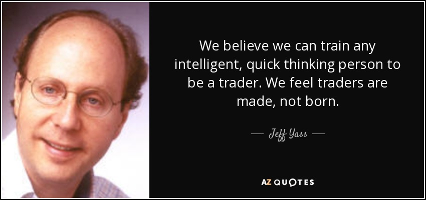We believe we can train any intelligent, quick thinking person to be a trader. We feel traders are made, not born. - Jeff Yass