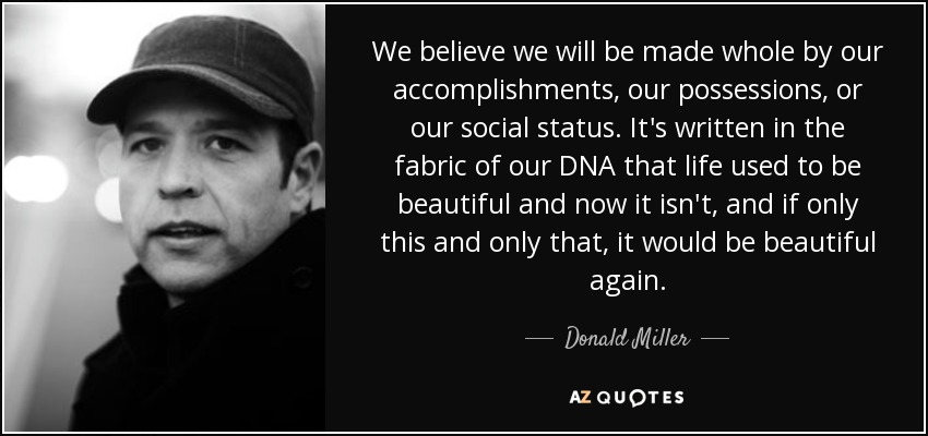 We believe we will be made whole by our accomplishments, our possessions, or our social status. It's written in the fabric of our DNA that life used to be beautiful and now it isn't, and if only this and only that, it would be beautiful again. - Donald Miller