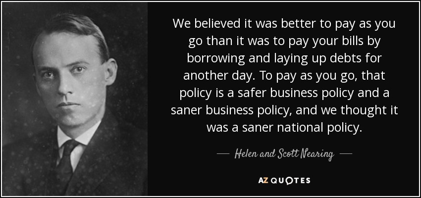 We believed it was better to pay as you go than it was to pay your bills by borrowing and laying up debts for another day. To pay as you go, that policy is a safer business policy and a saner business policy, and we thought it was a saner national policy. - Helen and Scott Nearing