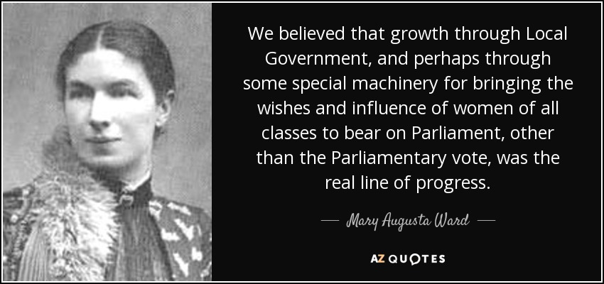 We believed that growth through Local Government, and perhaps through some special machinery for bringing the wishes and influence of women of all classes to bear on Parliament, other than the Parliamentary vote, was the real line of progress. - Mary Augusta Ward