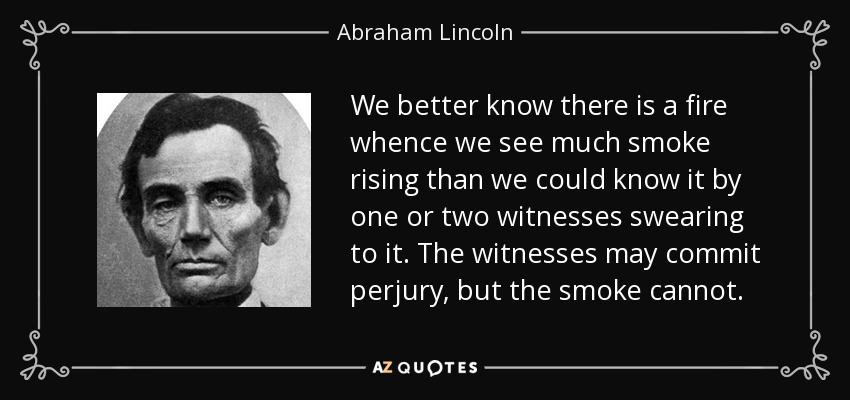 We better know there is a fire whence we see much smoke rising than we could know it by one or two witnesses swearing to it. The witnesses may commit perjury, but the smoke cannot. - Abraham Lincoln