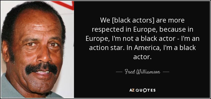 We [black actors] are more respected in Europe, because in Europe, I'm not a black actor - I'm an action star. In America, I'm a black actor. - Fred Williamson