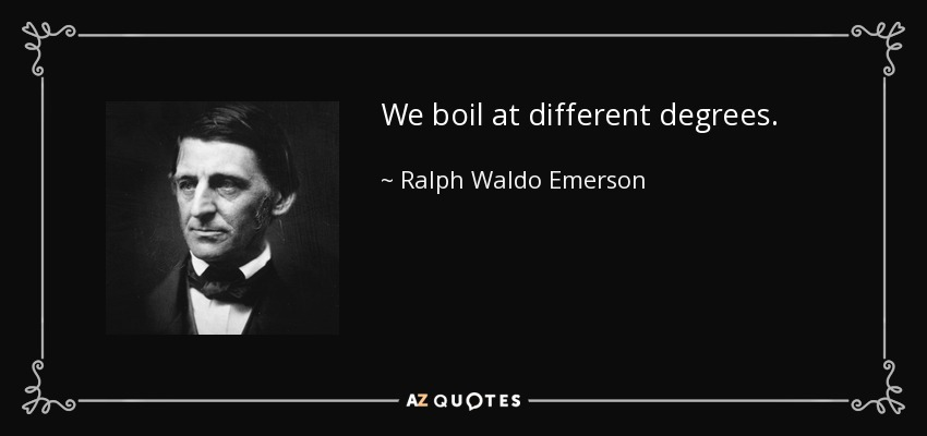 We boil at different degrees. - Ralph Waldo Emerson