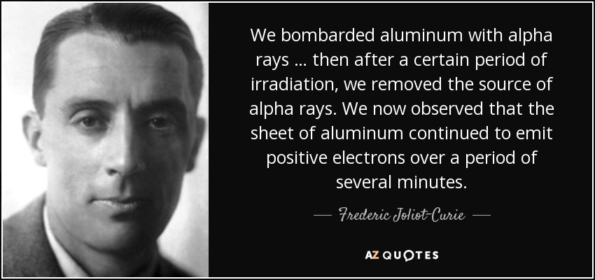 We bombarded aluminum with alpha rays … then after a certain period of irradiation, we removed the source of alpha rays. We now observed that the sheet of aluminum continued to emit positive electrons over a period of several minutes. - Frederic Joliot-Curie