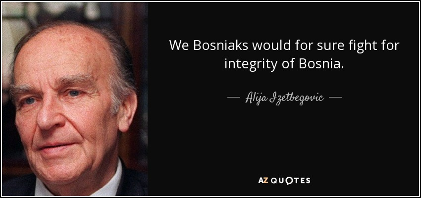 We Bosniaks would for sure fight for integrity of Bosnia. - Alija Izetbegovic