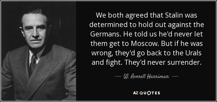 We both agreed that Stalin was determined to hold out against the Germans. He told us he'd never let them get to Moscow. But if he was wrong, they'd go back to the Urals and fight. They'd never surrender. - W. Averell Harriman