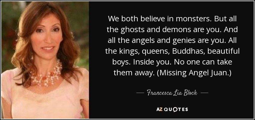 We both believe in monsters. But all the ghosts and demons are you. And all the angels and genies are you. All the kings, queens, Buddhas, beautiful boys. Inside you. No one can take them away. (Missing Angel Juan.) - Francesca Lia Block