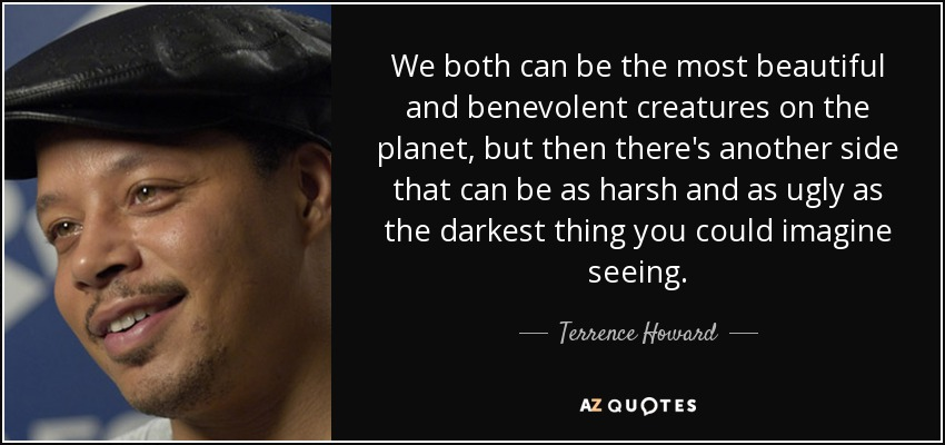 We both can be the most beautiful and benevolent creatures on the planet, but then there's another side that can be as harsh and as ugly as the darkest thing you could imagine seeing. - Terrence Howard