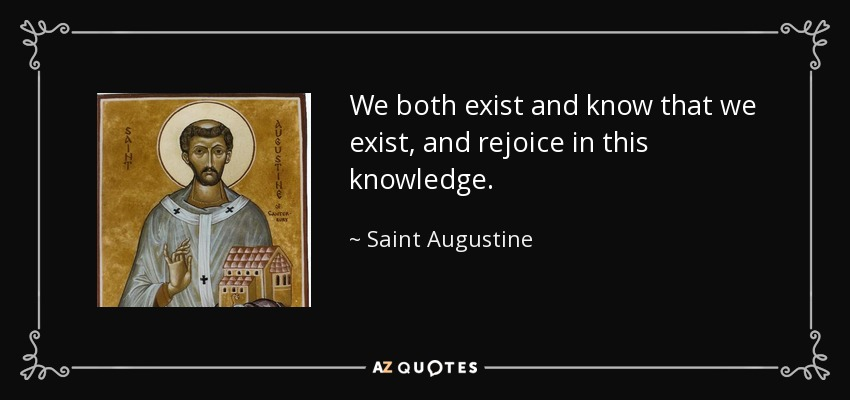 We both exist and know that we exist, and rejoice in this knowledge. - Saint Augustine
