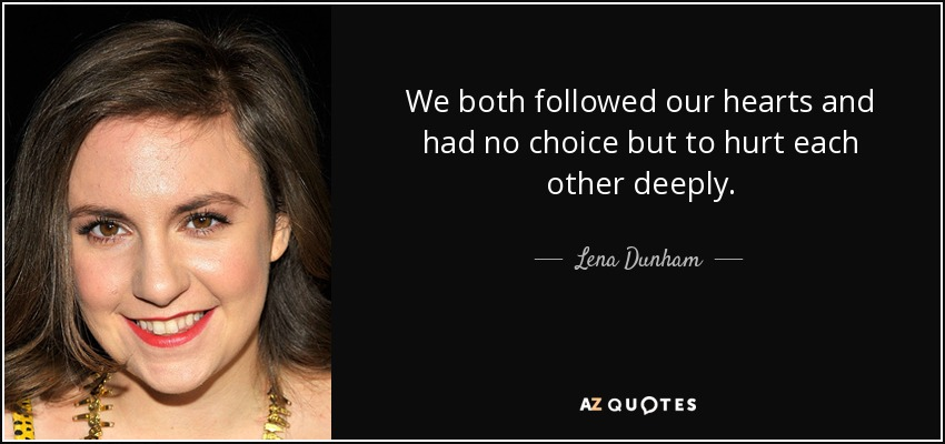 We both followed our hearts and had no choice but to hurt each other deeply. - Lena Dunham