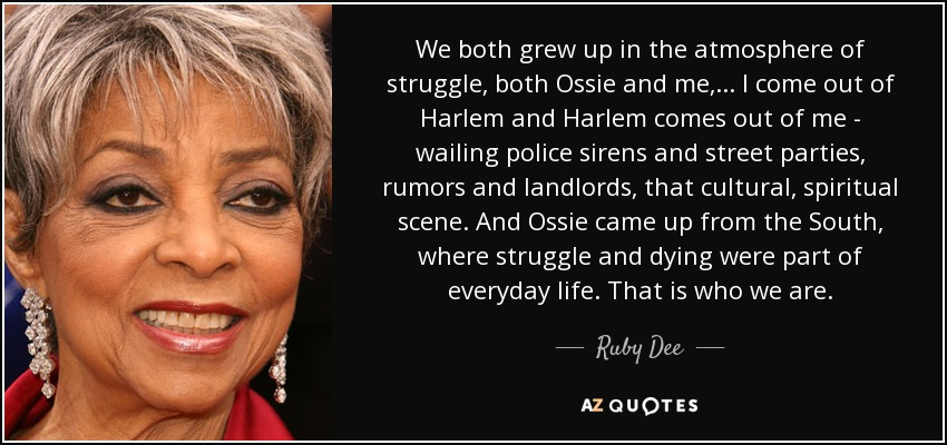 We both grew up in the atmosphere of struggle, both Ossie and me, ... I come out of Harlem and Harlem comes out of me - wailing police sirens and street parties, rumors and landlords, that cultural, spiritual scene. And Ossie came up from the South, where struggle and dying were part of everyday life. That is who we are. - Ruby Dee