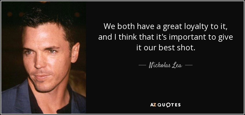 We both have a great loyalty to it, and I think that it's important to give it our best shot. - Nicholas Lea