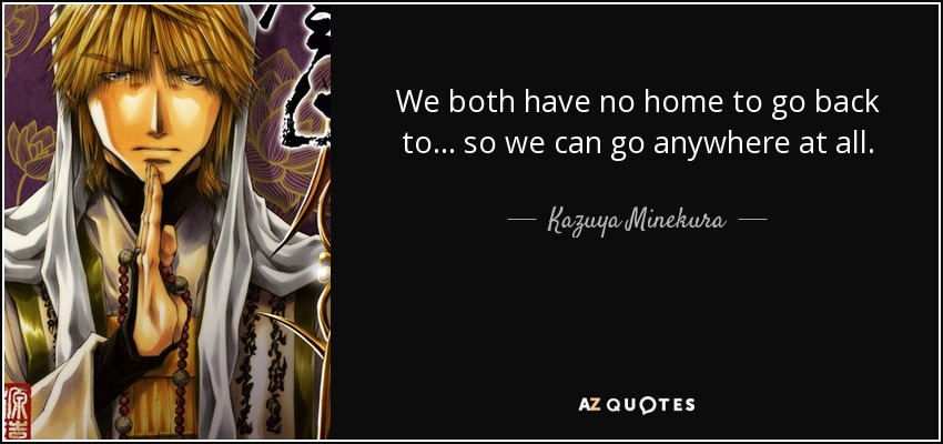We both have no home to go back to... so we can go anywhere at all. - Kazuya Minekura