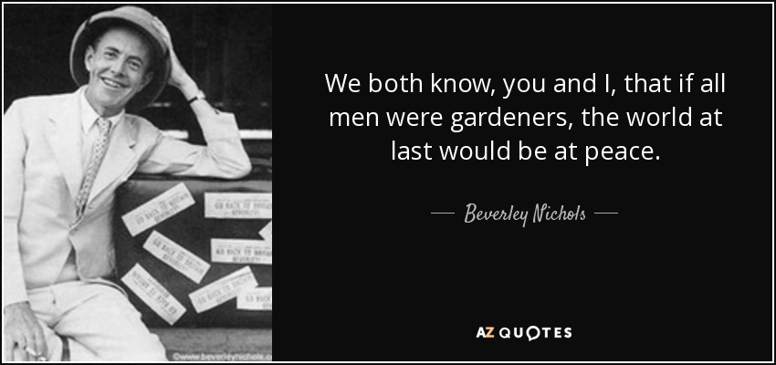 We both know, you and I, that if all men were gardeners, the world at last would be at peace. - Beverley Nichols