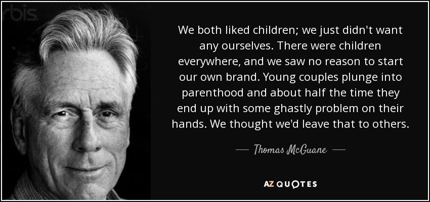 We both liked children; we just didn't want any ourselves. There were children everywhere, and we saw no reason to start our own brand. Young couples plunge into parenthood and about half the time they end up with some ghastly problem on their hands. We thought we'd leave that to others. - Thomas McGuane