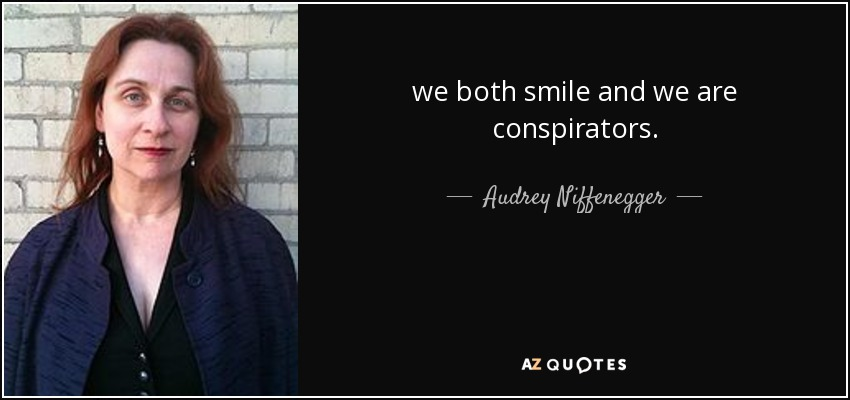we both smile and we are conspirators. - Audrey Niffenegger